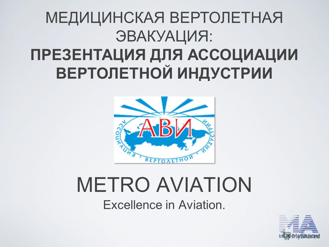 METRO AVIATION Excellence in Aviation. МЕДИЦИНСКАЯ ВЕРТОЛЕТНАЯ ЭВАКУАЦИЯ: ПРЕЗЕНТАЦИЯ ДЛЯ АССОЦИАЦИИ ВЕРТОЛЕТНОЙ ИНДУСТРИИ