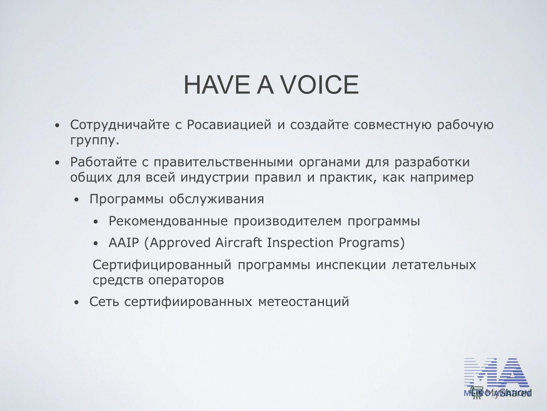 HAVE A VOICE Сотрудничайте с Росавиацией и создайте совместную рабочую группу. Работайте с правительственными органами для разработки общих для всей индустрии правил и практик, как например Программы обслуживания Рекомендованные производителем програ