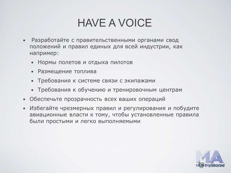 HAVE A VOICE Разработайте с правительственными органами свод положений и правил единых для всей индустрии, как например: Нормы полетов и отдыха пилотов Размещение топлива Требования к системе связи с экипажами Требования к обучению и тренировочным це