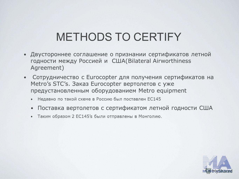 METHODS TO CERTIFY Двустороннее соглашение о признании сертификатов летной годности между Россией и США(Bilateral Airworthiness Agreement) Сотрудничество с Eurocopter для получения сертификатов на Metros STCs. Заказ Eurocopter вертолетов с уже предус