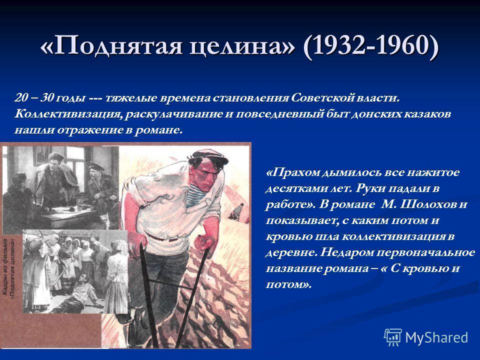 «Поднятая целина» (1932-1960) 20 – 30 годы --- тяжелые времена становления Советской власти. Коллективизация, раскулачивание и повседневный быт донских казаков нашли отражение в романе. «Прахом дымилось все нажитое десятками лет. Руки падали в работе
