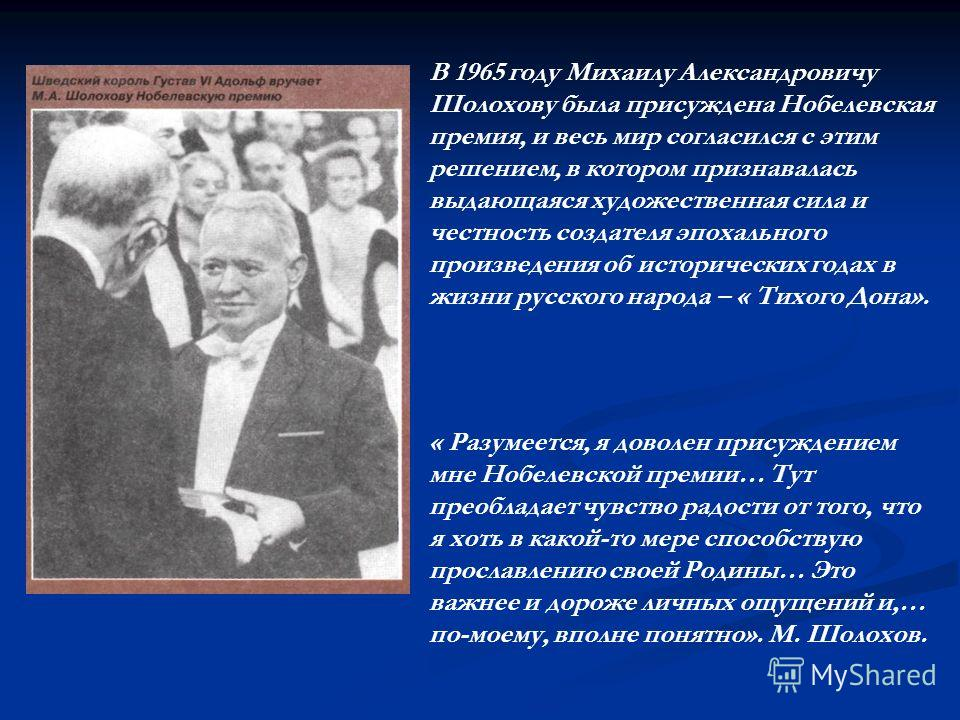 В 1965 году Михаилу Александровичу Шолохову была присуждена Нобелевская премия, и весь мир согласился с этим решением, в котором признавалась выдающаяся художественная сила и честность создателя эпохального произведения об исторических годах в жизни