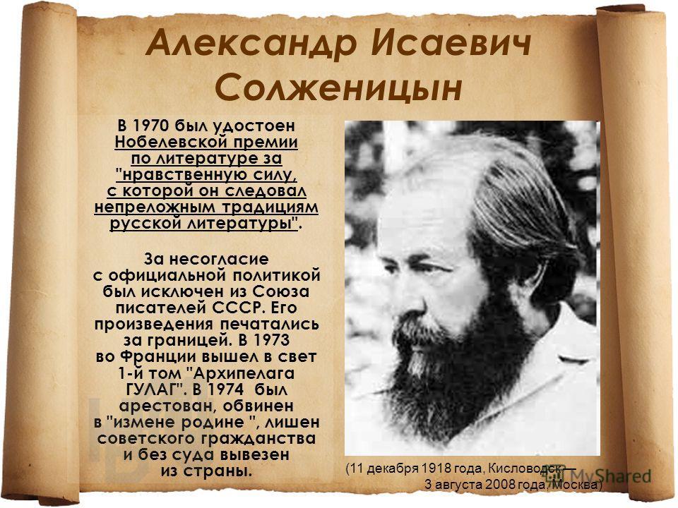 Александр Исаевич Солженицын (11 декабря 1918 года, Кисловодск 3 августа 2008 года, Москва) В 1970 был удостоен Нобелевской премии по литературе за