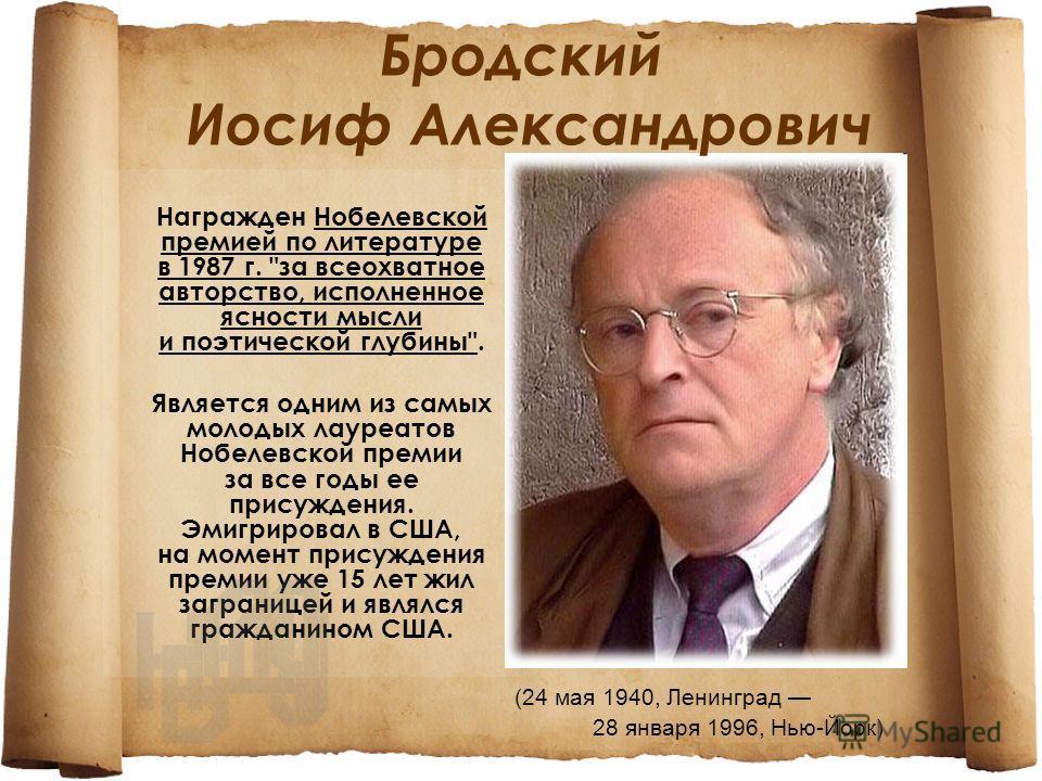 Бродский Иосиф Александрович (24 мая 1940, Ленинград 28 января 1996, Нью-Йорк) Награжден Нобелевской премией по литературе в 1987 г.