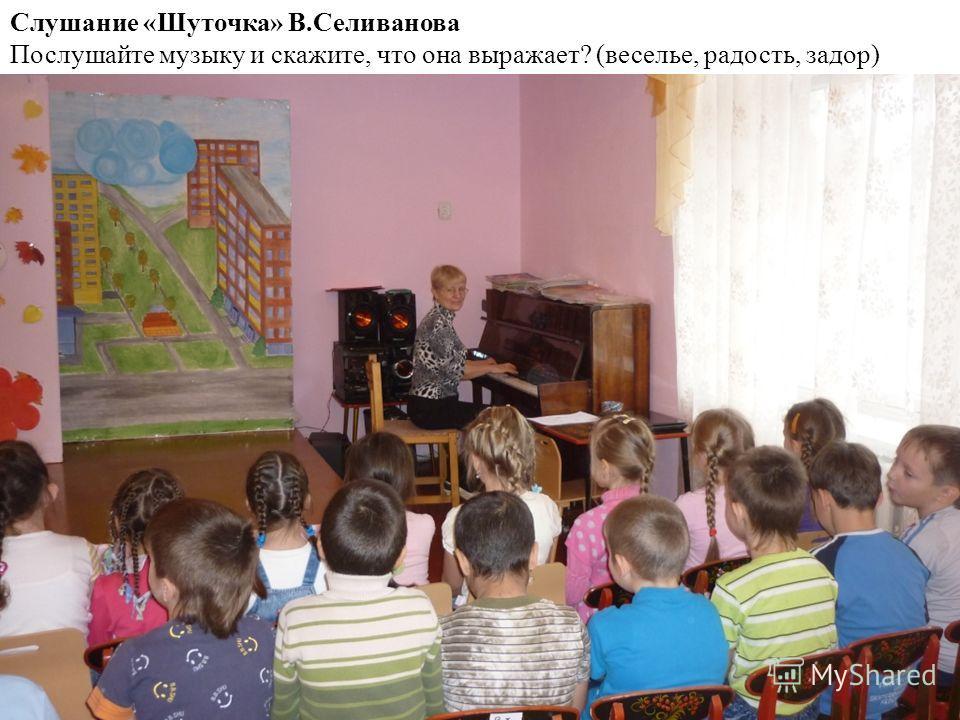 Слушание «Шуточка» В.Селиванова Послушайте музыку и скажите, что она выражает? (веселье, радость, задор)
