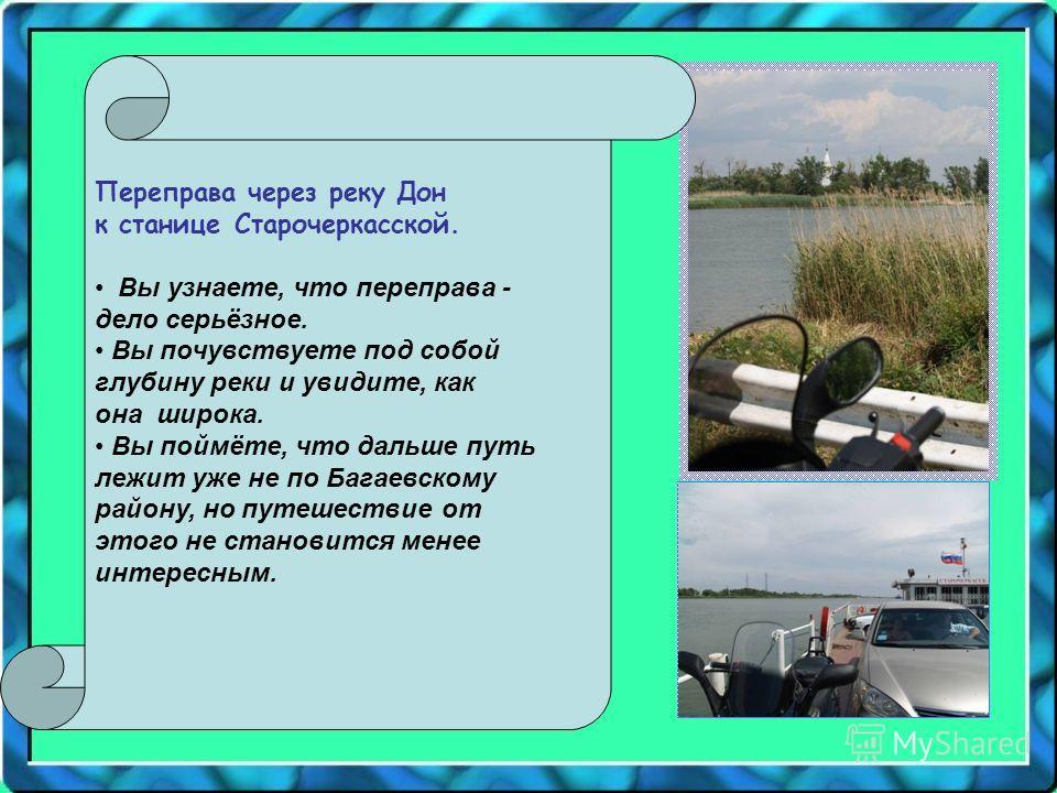 Переправа через реку Дон к станице Старочеркасской. Вы узнаете, что переправа - дело серьёзное. Вы почувствуете под собой глубину реки и увидите, как она широка. Вы поймёте, что дальше путь лежит уже не по Багаевскому району, но путешествие от этого
