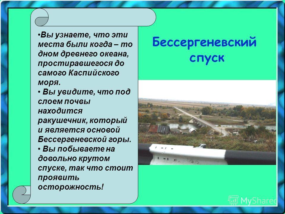 Вы узнаете, что эти места были когда – то дном древнего океана, простиравшегося до самого Каспийского моря. Вы увидите, что под слоем почвы находится ракушечник, который и является основой Бессергеневской горы. Вы побываете на довольно крутом спуске,