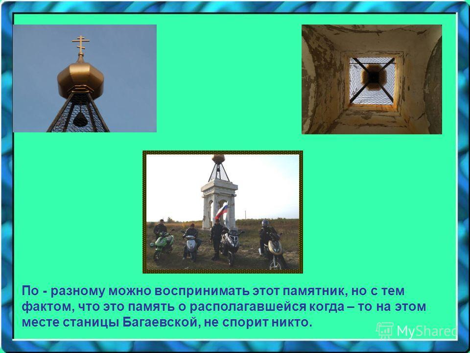 По - разному можно воспринимать этот памятник, но с тем фактом, что это память о располагавшейся когда – то на этом месте станицы Багаевской, не спорит никто.