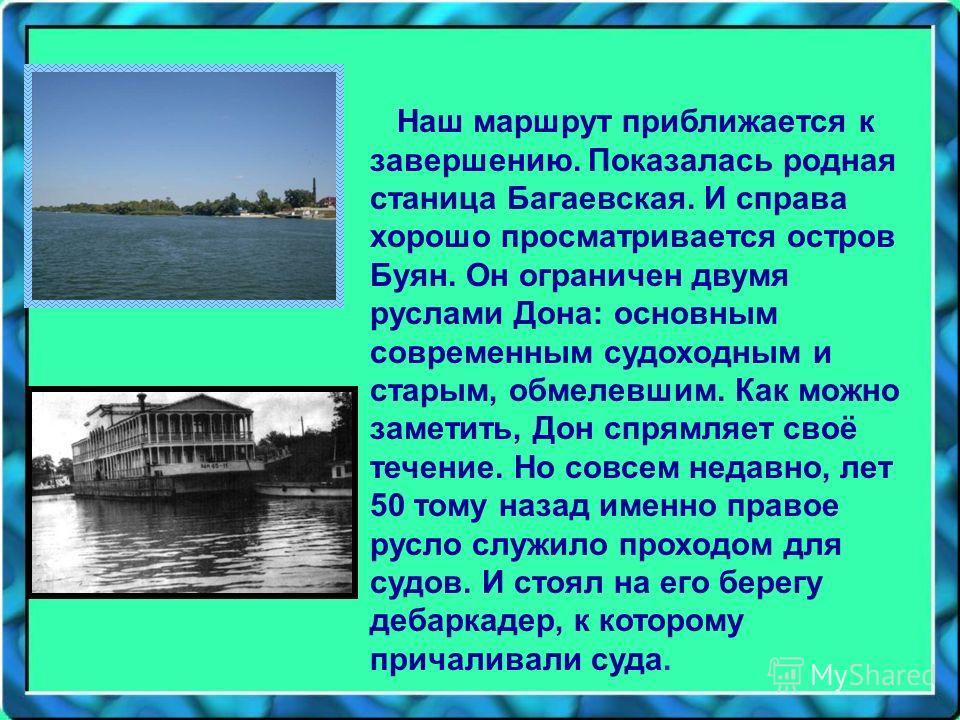 Наш маршрут приближается к завершению. Показалась родная станица Багаевская. И справа хорошо просматривается остров Буян. Он ограничен двумя руслами Дона: основным современным судоходным и старым, обмелевшим. Как можно заметить, Дон спрямляет своё те