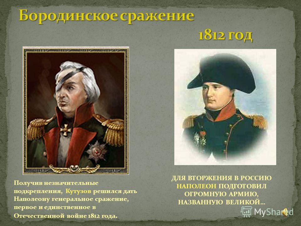 ДЛЯ ВТОРЖЕНИЯ В РОССИЮ НАПОЛЕОН ПОДГОТОВИЛ ОГРОМНУЮ АРМИЮ, НАЗВАННУЮ ВЕЛИКОЙ… Получив незначительные подкрепления, Кутузов решился дать Наполеону генеральное сражение, первое и единственное в Отечественной войне 1812 года.