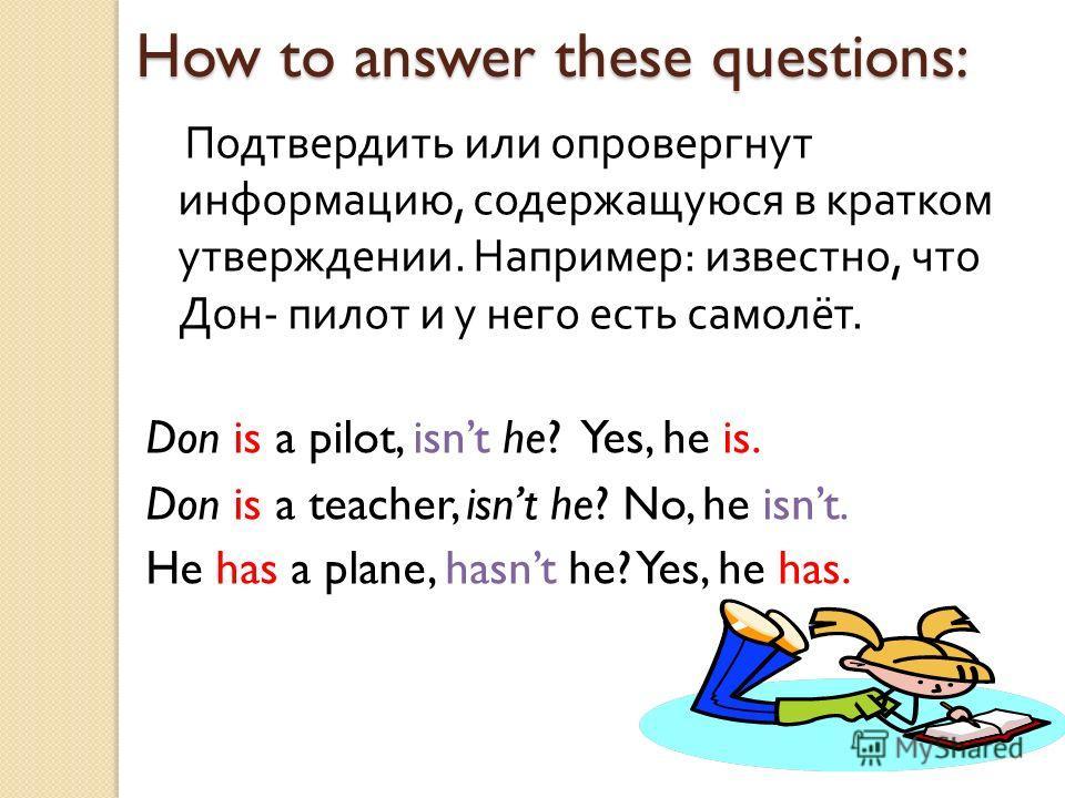 How to answer these questions: Подтвердить или опровергнут информацию, содержащуюся в кратком утверждении. Например : известно, что Дон - пилот и у него есть самолёт. Don is a pilot, isnt he? Yes, he is. Don is a teacher, isnt he? No, he isnt. He has