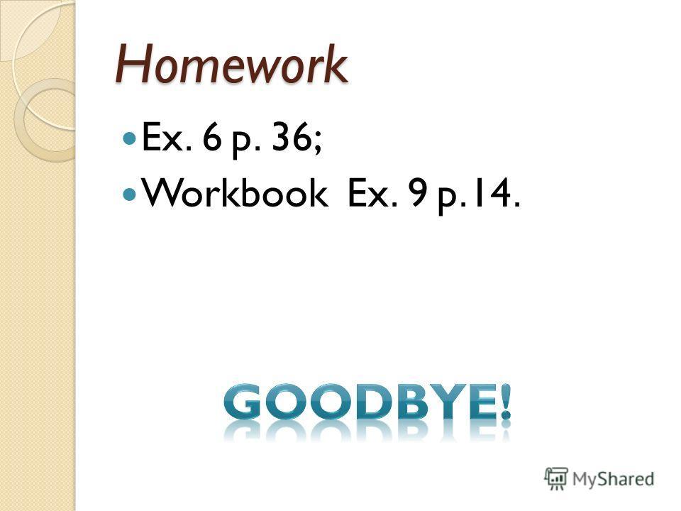 Homework Ex. 6 p. 36; Workbook Ex. 9 p.14.