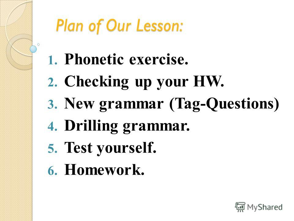 Plan of Our Lesson: 1. Phonetic exercise. 2. Checking up your HW. 3. New grammar (Tag-Questions) 4. Drilling grammar. 5. Test yourself. 6. Homework.
