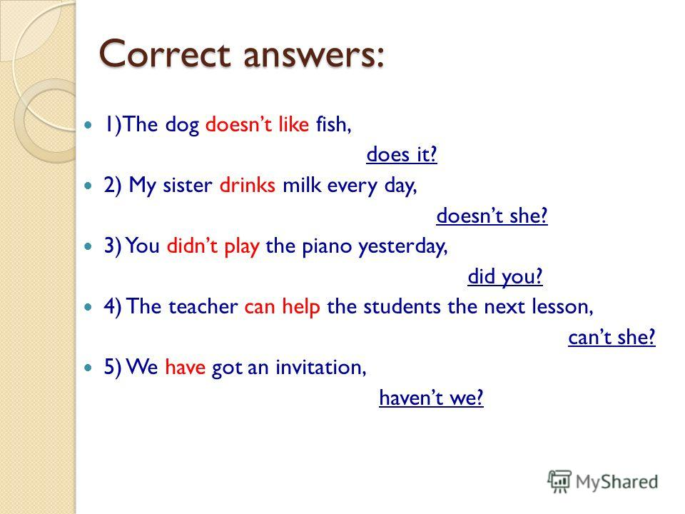 Correct answers: 1)The dog doesnt like fish, does it? 2) My sister drinks milk every day, doesnt she? 3) You didnt play the piano yesterday, did you? 4) The teacher can help the students the next lesson, cant she? 5) We have got an invitation, havent