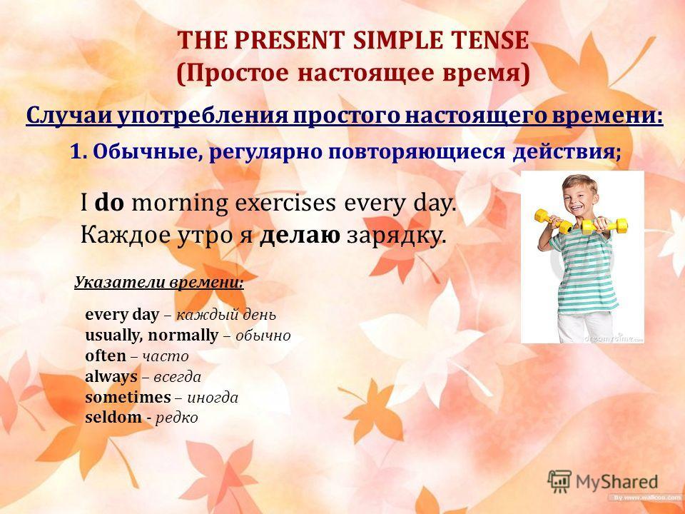THE PRESENT SIMPLE TENSE (Простое настоящее время) Случаи употребления простого настоящего времени: 1. Обычные, регулярно повторяющиеся действия; I do morning exercises every day. Каждое утро я делаю зарядку. Указатели времени: every day – каждый ден