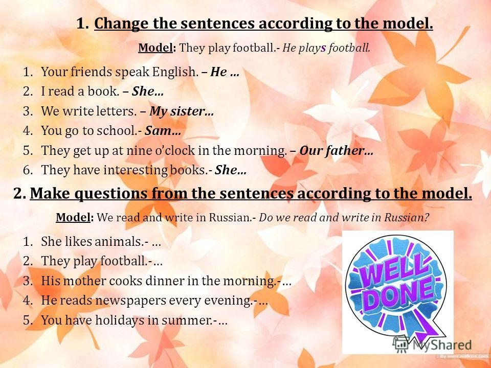 1. Change the sentences according to the model. Model: They play football.- He plays football. 1. Your friends speak English. – He … 2. I read a book. – She… 3. We write letters. – My sister… 4. You go to school.- Sam… 5. They get up at nine oclock i