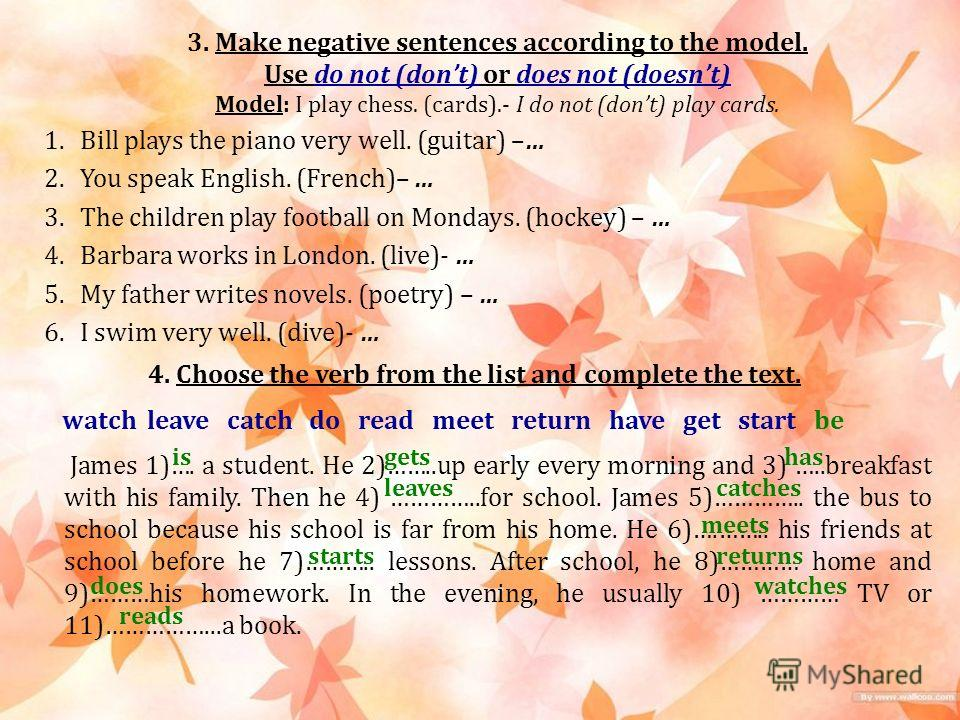 3. Make negative sentences according to the model. Use do not (dont) or does not (doesnt) Model: I play chess. (cards).- I do not (dont) play cards. 1. Bill plays the piano very well. (guitar) –… 2. You speak English. (French)– … 3. The children play