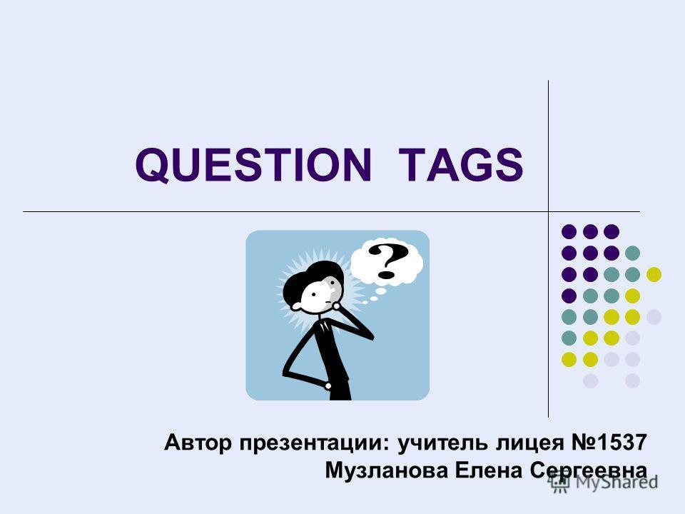 QUESTION TAGS Автор презентации: учитель лицея 1537 Музланова Елена Сергеевна
