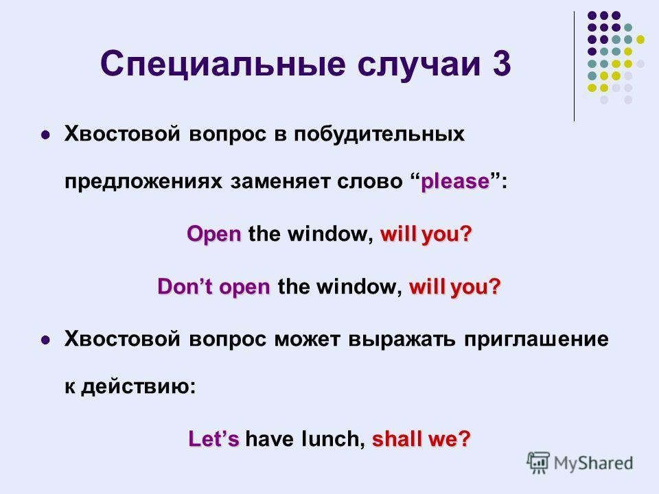 Специальные случаи 3 please Хвостовой вопрос в побудительных предложениях заменяет слово please: Openwill you? Open the window, will you? Dont openwill you? Dont open the window, will you? Хвостовой вопрос может выражать приглашение к действию: Letss