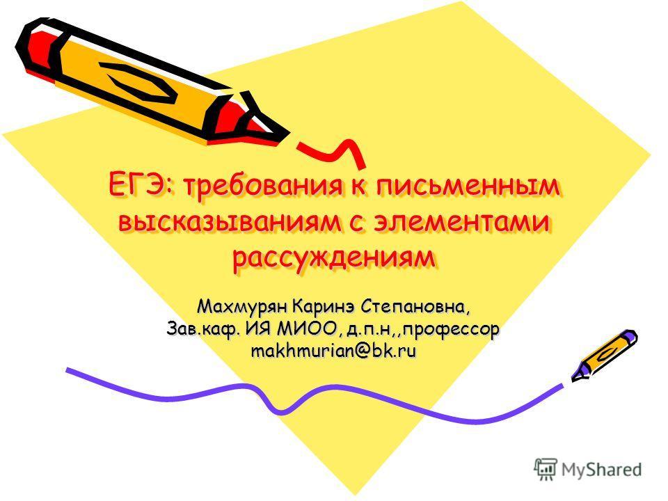 ЕГЭ: требования к письменным высказываниям с элементами рассуждениям Махмурян Каринэ Степановна, Зав.каф. ИЯ МИОО, д.п.н,,профессор makhmurian@bk.ru