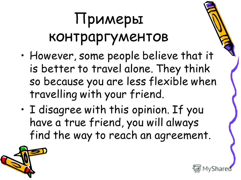 Примеры контраргументов However, some people believe that it is better to travel alone. They think so because you are less flexible when travelling with your friend. I disagree with this opinion. If you have a true friend, you will always find the wa