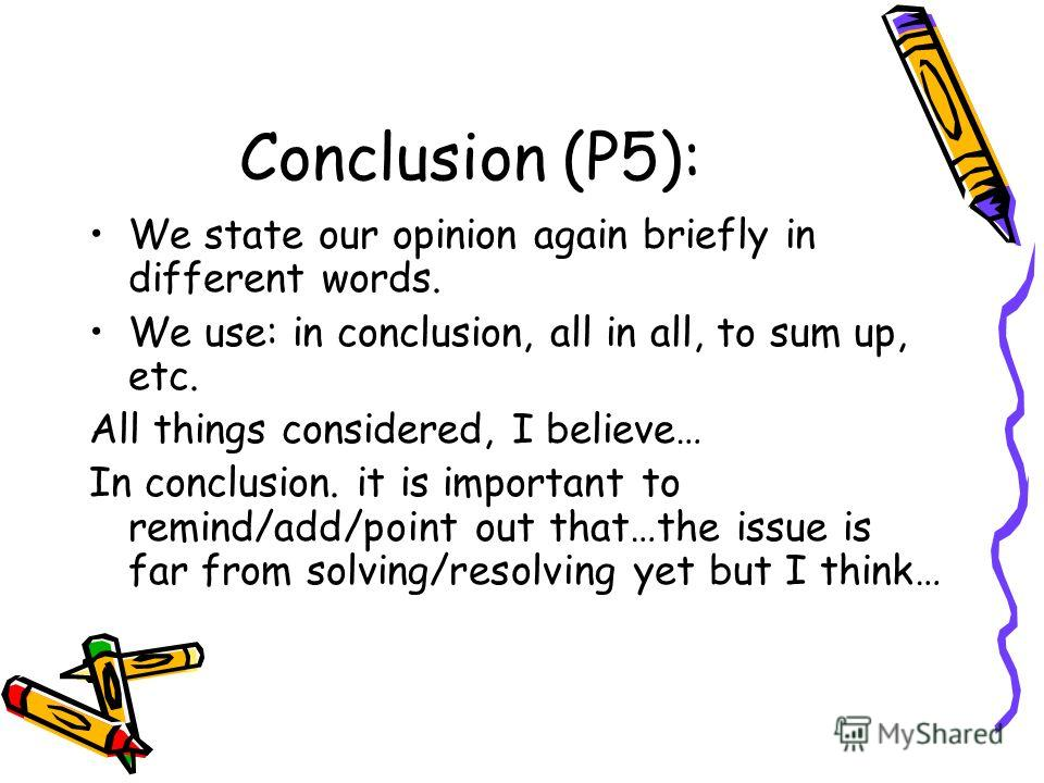 Conclusion (P5): We state our opinion again briefly in different words. We use: in conclusion, all in all, to sum up, etc. All things considered, I believe… In conclusion. it is important to remind/add/point out that…the issue is far from solving/res