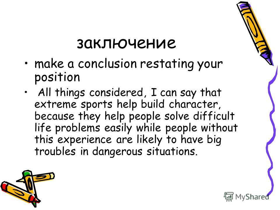 заключение make a conclusion restating your position All things considered, I can say that extreme sports help build character, because they help people solve difficult life problems easily while people without this experience are likely to have big