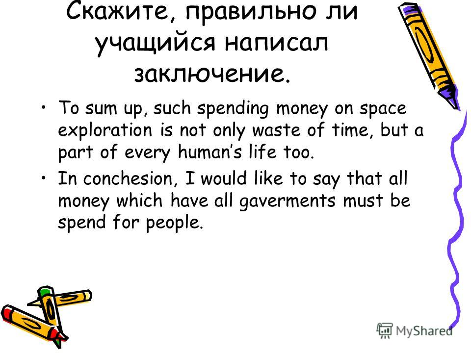 Скажите, правильно ли учащийся написал заключение. To sum up, such spending money on space exploration is not only waste of time, but a part of every humans life too. In conchesion, I would like to say that all money which have all gaverments must be
