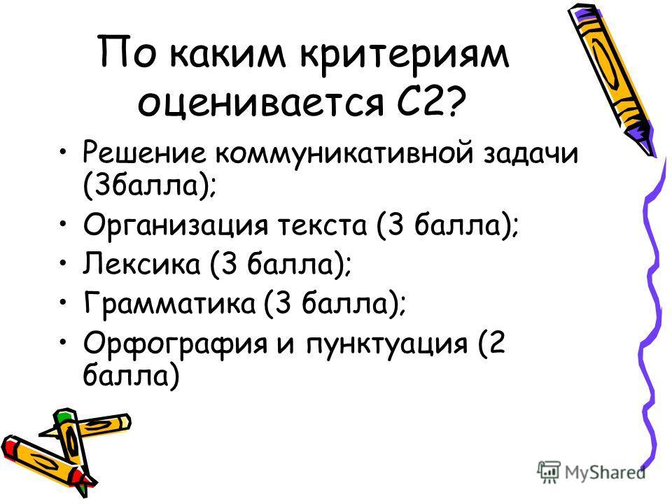 По каким критериям оценивается С2? Решение коммуникативной задачи (3 балла); Организация текста (3 балла); Лексика (3 балла); Грамматика (3 балла); Орфография и пунктуация (2 балла)