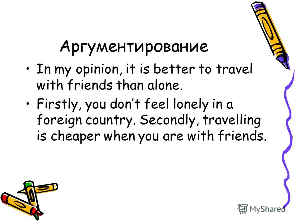 Аргументирование In my opinion, it is better to travel with friends than alone. Firstly, you dont feel lonely in a foreign country. Secondly, travelling is cheaper when you are with friends.