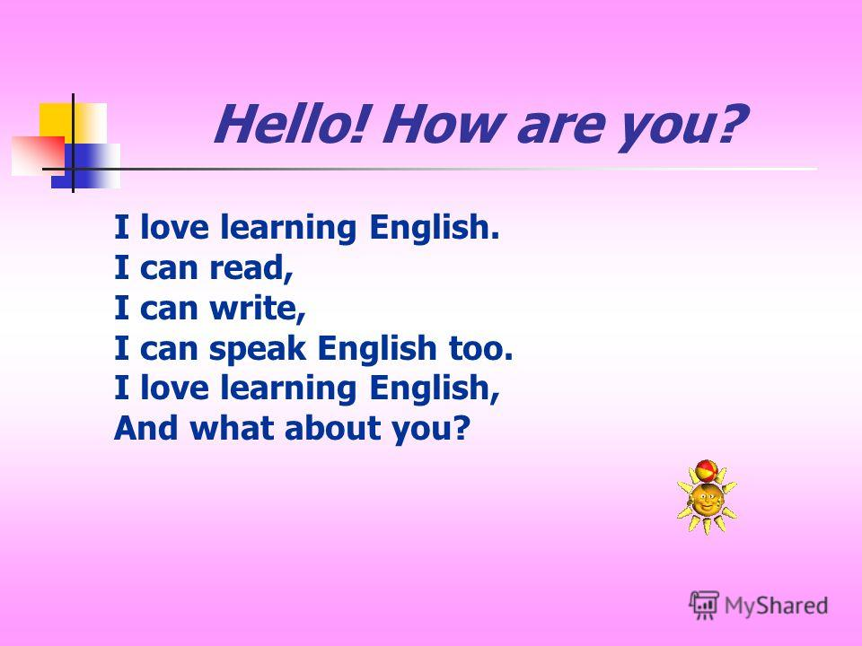 Hello! How are you? I love learning English. I can read, I can write, I can speak English too. I love learning English, And what about you?