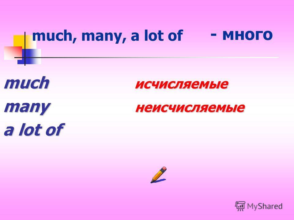 much исчисляемые many неисчисляемые a lot of much, many, a lot of - много