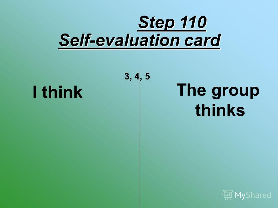 Self-evaluation card I think The group thinks 3, 4, 5 Step 110