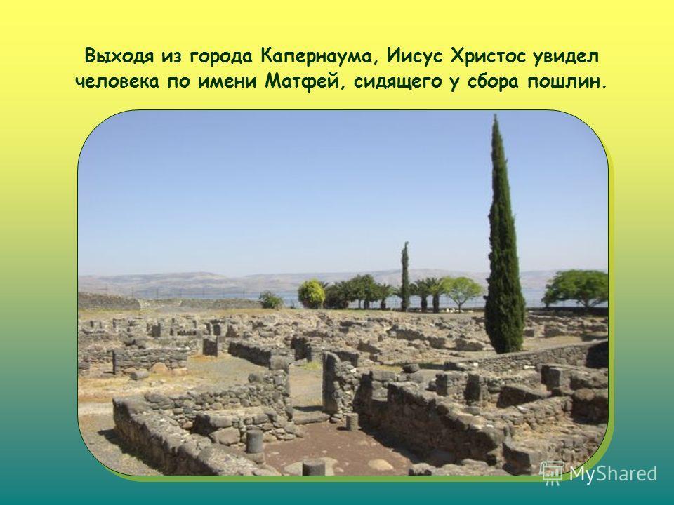 Выходя из города Капернаума, Иисус Христос увидел человека по имени Матфей, сидящего у сбора пошлин.