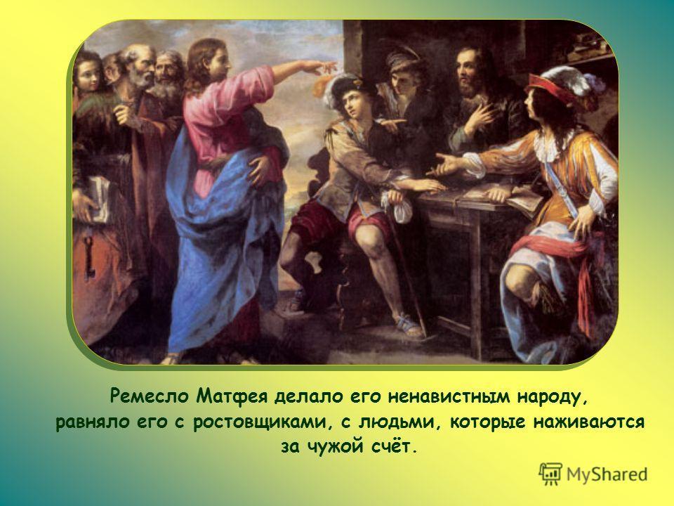 Ремесло Матфея делало его ненавистным народу, равняло его с ростовщиками, с людьми, которые наживаются за чужой счёт.