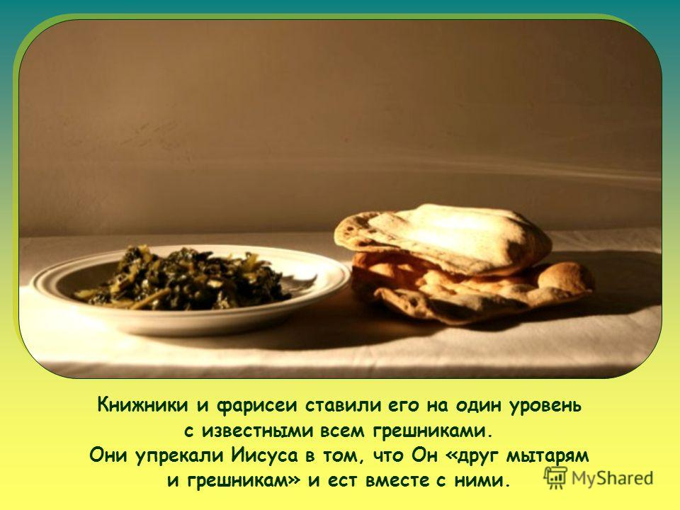 Книжники и фарисеи ставили его на один уровень с известными всем грешниками. Они упрекали Иисуса в том, что Он «друг мытарям и грешникам» и ест вместе с ними.