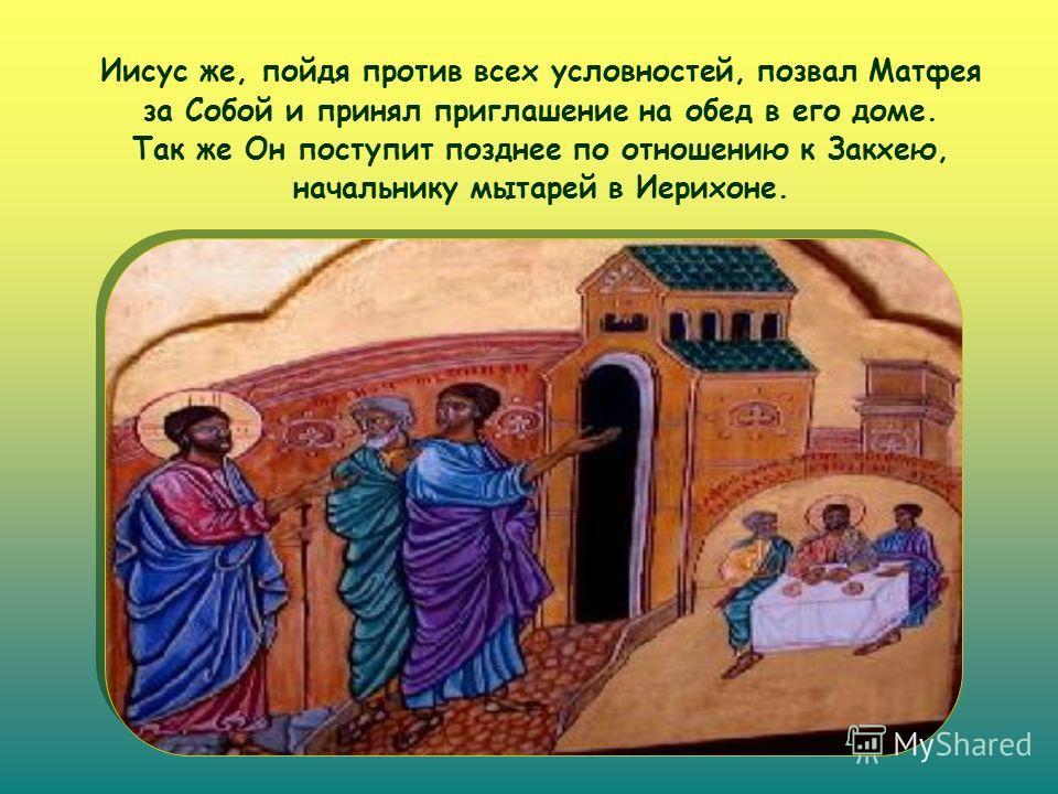 Иисус же, пойдя против всех условностей, позвал Матфея за Собой и принял приглашение на обед в его доме. Так же Он поступит позднее по отношению к Закхею, начальнику мытарей в Иерихоне.