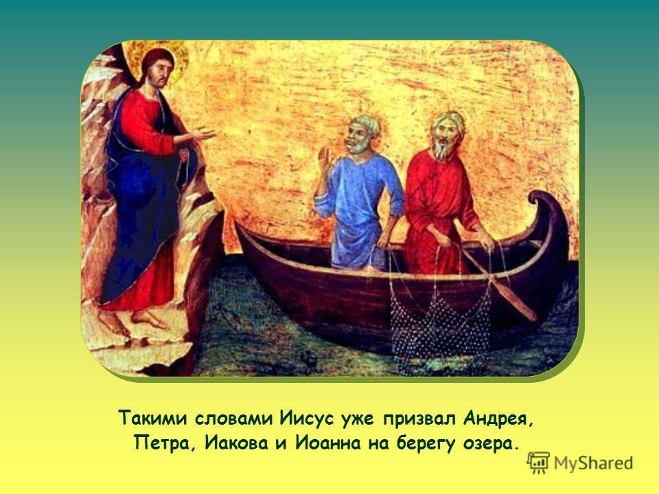 Такими словами Иисус уже призвал Андрея, Петра, Иакова и Иоанна на берегу озера.