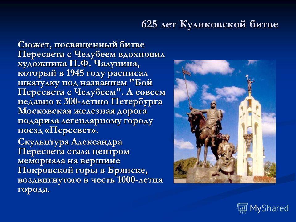 625 лет Куликовской битве Сюжет, посвященный битве Пересвета с Челубеем вдохновил художника П.Ф. Чалунина, который в 1945 году расписал шкатулку под названием