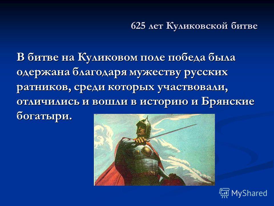625 лет Куликовской битве В битве на Куликовом поле победа была одержана благодаря мужеству русских ратников, среди которых участвовали, отличились и вошли в историю и Брянские богатыри.