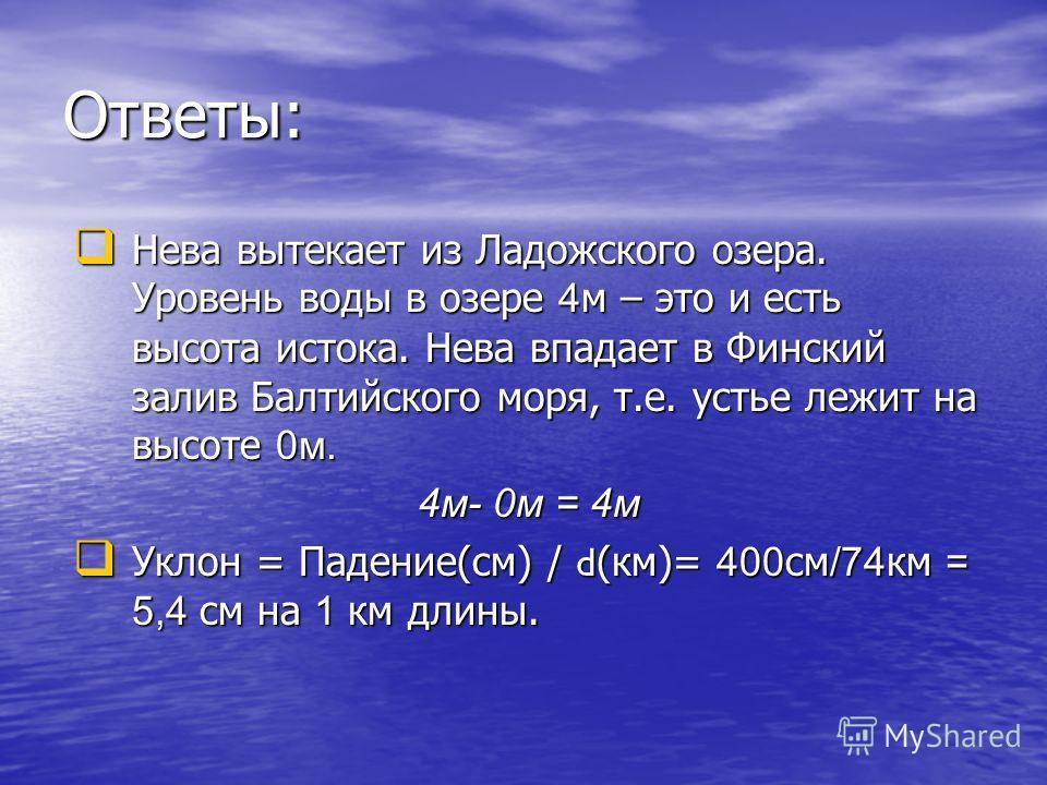 Ответы: Нева вытекает из Ладожского озера. Уровень воды в озере 4 м – это и есть высота истока. Нева впадает в Финский залив Балтийского моря, т.е. устье лежит на высоте 0 м. Нева вытекает из Ладожского озера. Уровень воды в озере 4 м – это и есть вы