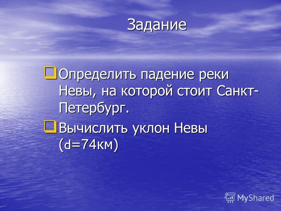 Задание Определить падение реки Невы, на которой стоит Санкт- Петербург. Определить падение реки Невы, на которой стоит Санкт- Петербург. Вычислить уклон Невы ( d = 74 км) Вычислить уклон Невы ( d = 74 км)