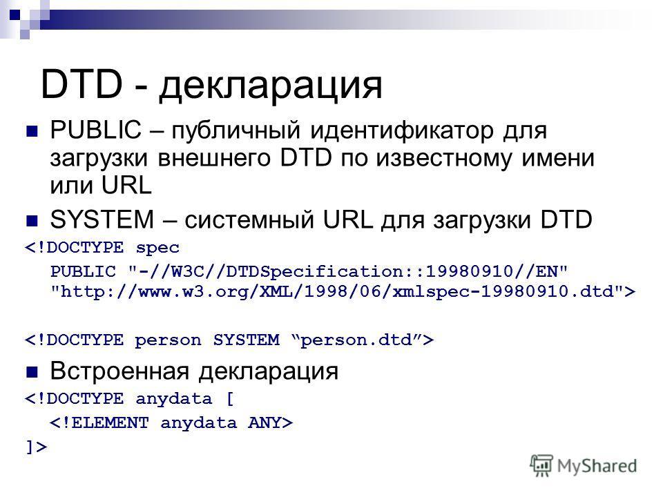 DTD - декларация PUBLIC – публичный идентификатор для загрузки внешнего DTD по известному имени или URL SYSTEM – системный URL для загрузки DTD  Встроенная декларация