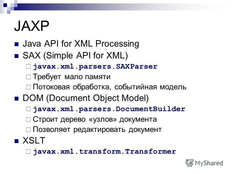 JAXP Java API for XML Processing SAX (Simple API for XML) javax.xml.parsers.SAXParser Требует мало памяти Потоковая обработка, событийная модель DOM (Document Object Model) javax.xml.parsers.DocumentBuilder Строит дерево «узлов» документа Позволяет р