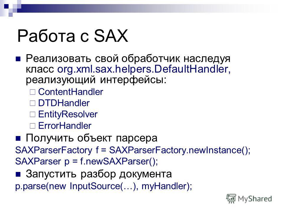 Работа с SAX Реализовать свой обработчик наследуя класс org.xml.sax.helpers.DefaultHandler, реализующий интерфейсы: ContentHandler DTDHandler EntityResolver ErrorHandler Получить объект парсера SAXParserFactory f = SAXParserFactory.newInstance(); SAX