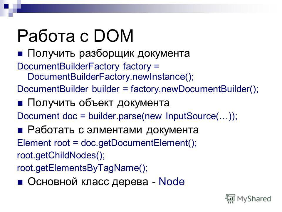Работа с DOM Получить разборщик документа DocumentBuilderFactory factory = DocumentBuilderFactory.newInstance(); DocumentBuilder builder = factory.newDocumentBuilder(); Получить объект документа Document doc = builder.parse(new InputSource(…)); Работ