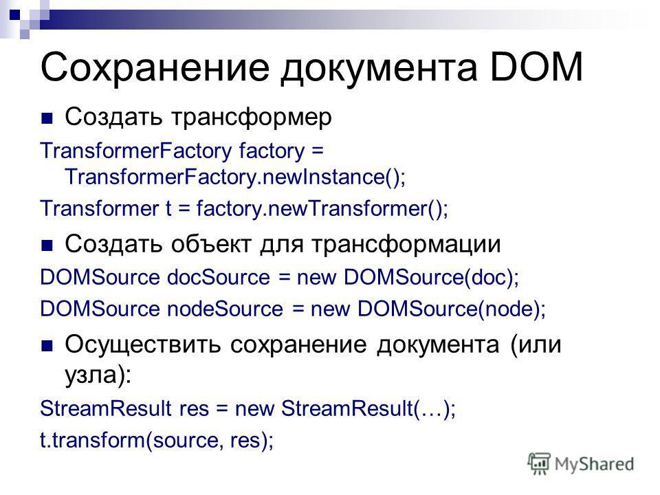 Сохранение документа DOM Создать трансформер TransformerFactory factory = TransformerFactory.newInstance(); Transformer t = factory.newTransformer(); Создать объект для трансформации DOMSource docSource = new DOMSource(doc); DOMSource nodeSource = ne