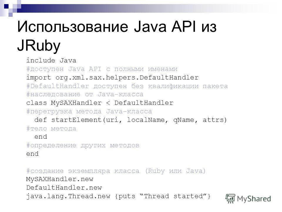 Использование Java API из JRuby include Java #доступен Java API с полными именами import org.xml.sax.helpers.DefaultHandler #DefaultHandler доступен без квалификации пакета #наследование от Java-класса class MySAXHandler < DefaultHandler #перегрузка