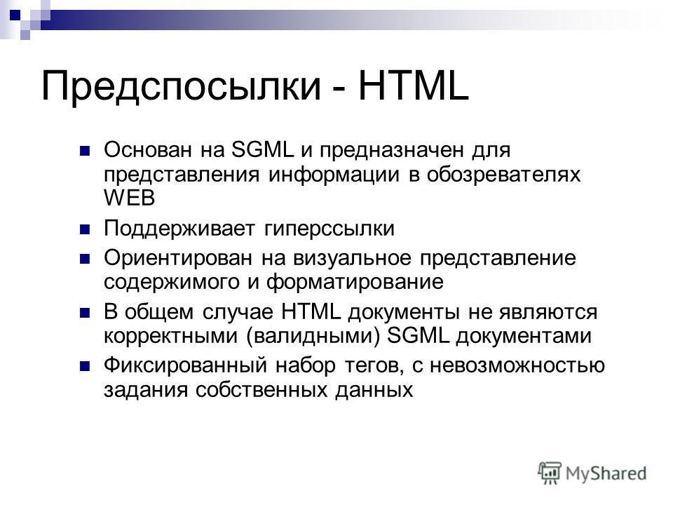 Предспосылки - HTML Основан на SGML и предназначен для представления информации в обозревателях WEB Поддерживает гиперссылки Ориентирован на визуальное представление содержимого и форматирование В общем случае HTML документы не являются корректными (