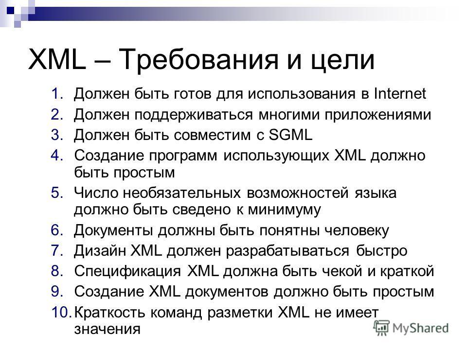 XML – Требования и цели 1. Должен быть готов для использования в Internet 2. Должен поддерживаться многими приложениями 3. Должен быть совместим с SGML 4. Создание программ использующих XML должно быть простым 5. Число необязательных возможностей язы